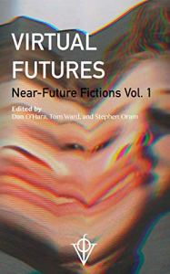 Virtual Futures Near Future Fiction Vol 1